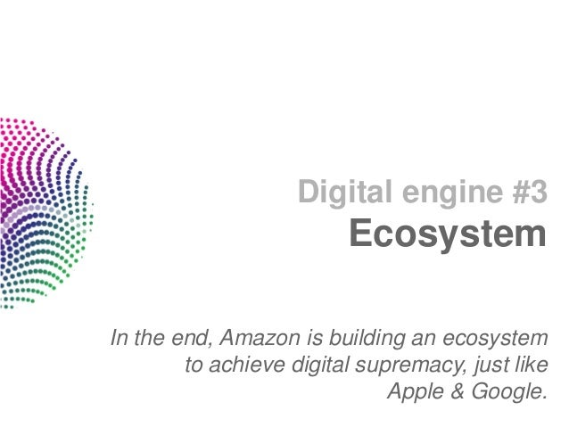 Digital engine #3                         EcosystemIn the end, Amazon is building an ecosystem        to achieve digital s...