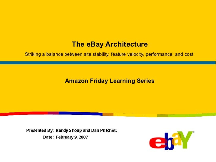 The eBay Architecture Striking a balance between site stability, feature velocity, performance, and cost  Presented By:  R...