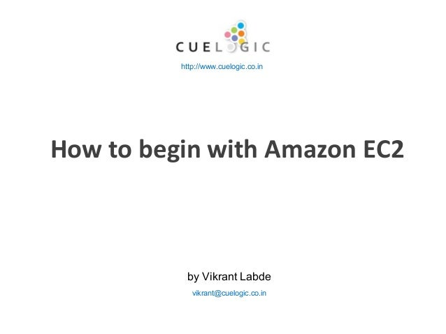 How to begin with Amazon EC2 by Vikrant Labde http://www.cuelogic.co.in vikrant@cuelogic.co.in