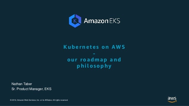 © 2019, Amazon Web Services, Inc. or its Affiliates. All rights reserved. Kubernetes on AWS - our roadmap and philosophy N...
