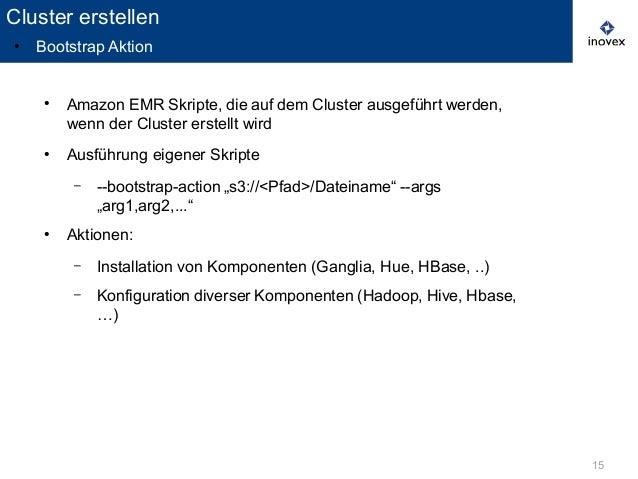 15 ● Amazon EMR Skripte, die auf dem Cluster ausgeführt werden, wenn der Cluster erstellt wird ● Ausführung eigener Skript...