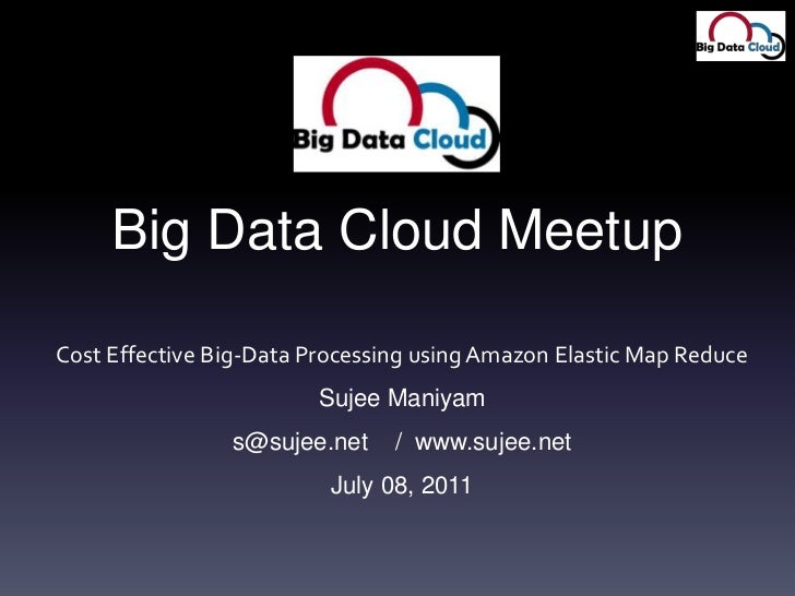 Big Data Cloud Meetup<br />Cost Effective Big-Data Processing using Amazon Elastic Map Reduce<br />Sujee Maniyam<br />s@su...