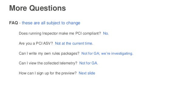 More Questions FAQ - these are all subject to change Does running Inspector make me PCI compliant? No. Are you a PCI ASV? ...