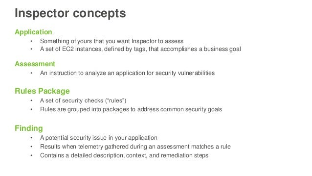 Inspector concepts Application • Something of yours that you want Inspector to assess • A set of EC2 instances, defined by...