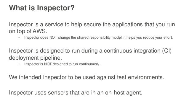 What is Inspector? Inspector is a service to help secure the applications that you run on top of AWS. • Inspector does NOT...