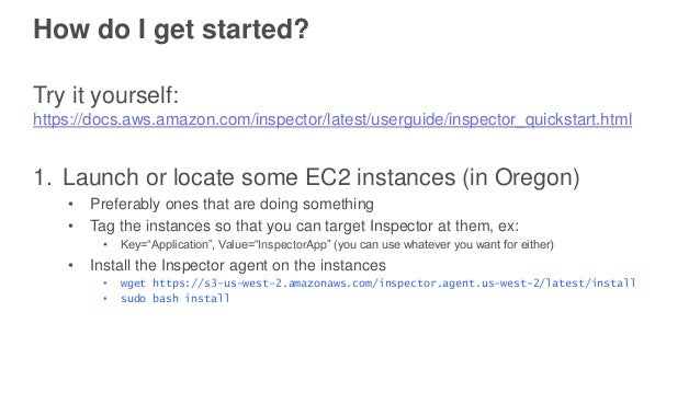 How do I get started? Try it yourself: https://docs.aws.amazon.com/inspector/latest/userguide/inspector_quickstart.html 1....