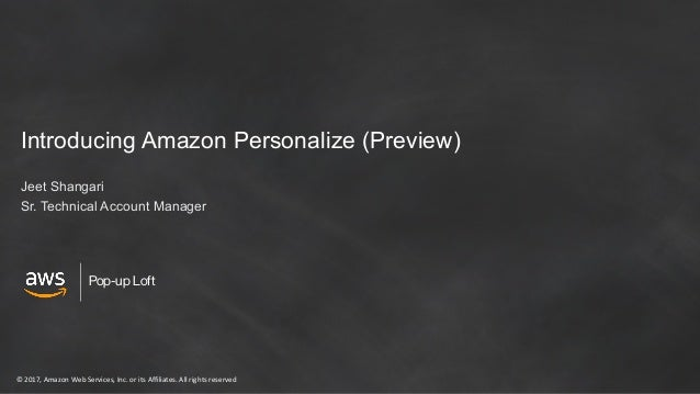 © 2017, Amazon Web Services, Inc. or its Affiliates. All rights reserved Pop-up Loft Introducing Amazon Personalize (Previ...