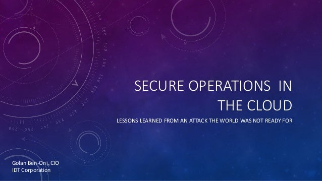 SECURE	OPERATIONS		IN	 THE	CLOUD LESSONS	LEARNED	FROM	AN	ATTACK	THE	WORLD	WAS	NOT	READY	FOR Golan	Ben-Oni,	CIO IDT	Corpora...