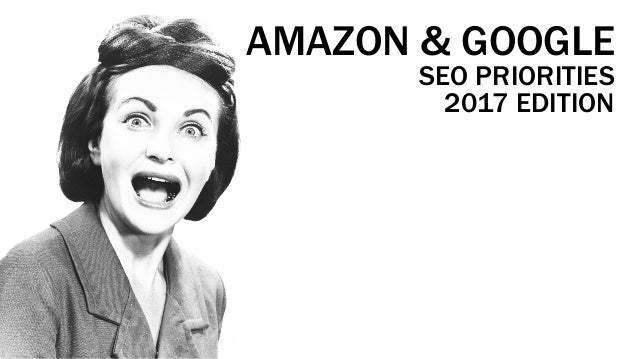 AMAZON & GOOGLE SEO PRIORITIES 2017 EDITION