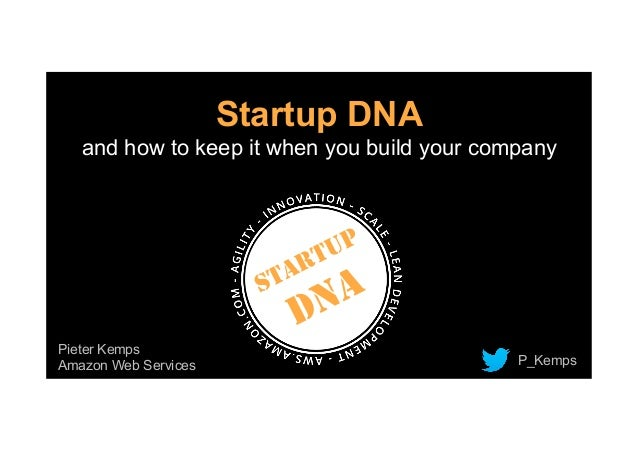Startup DNA and how to keep it when you build your company Pieter Kemps Amazon Web Services P_Kemps