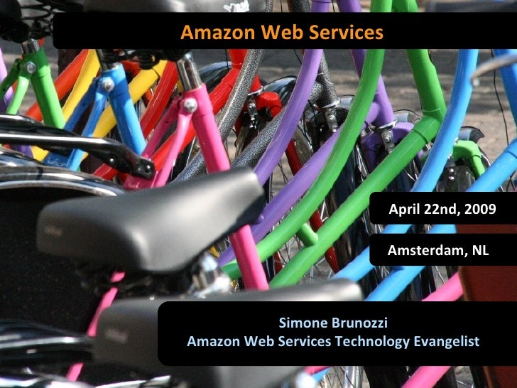 Amazon Web Services Simone Brunozzi Amazon Web Services Technology Evangelist Amsterdam, NL April 22nd, 2009