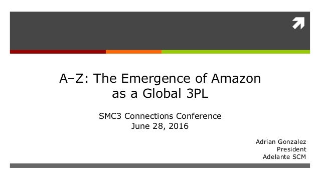  Adrian Gonzalez President Adelante SCM A–Z: The Emergence of Amazon as a Global 3PL SMC3 Connections Conference June 28,...