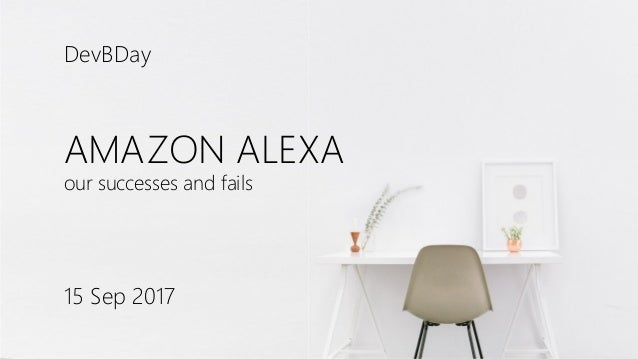 AMAZON ALEXA our successes and fails 15 Sep 2017 DevBDay