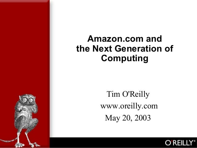 Amazon.com and the Next Generation of Computing Tim O'Reilly www.oreilly.com May 20, 2003