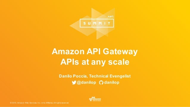 © 2016, Amazon Web Services, Inc. or its Affiliates. All rights reserved. Amazon API Gateway APIs at any scale Danilo Pocc...
