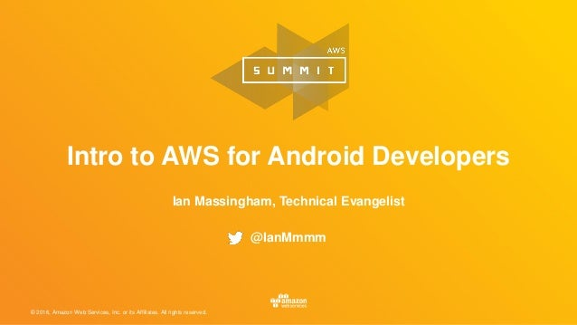 © 2016, Amazon Web Services, Inc. or its Affiliates. All rights reserved. Intro to AWS for Android Developers Ian Massingh...