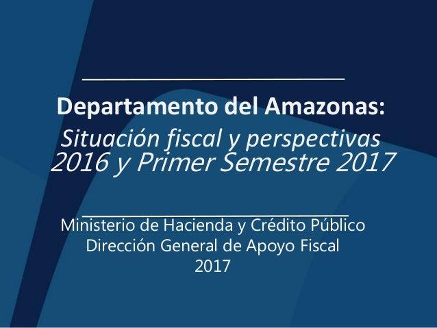 Departamento del Amazonas: Situación fiscal y perspectivas 2016 y Primer Semestre 2017 Ministerio de Hacienda y Crédito Pú...
