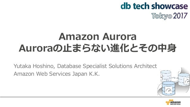 Amazon Aurora Auroraの止まらない進化とその中身 Yutaka Hoshino, Database Specialist Solutions Architect Amazon Web Services Japan K.K.