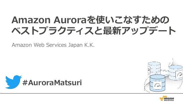 Amazon Auroraを使いこなすための ベストプラクティスと最新アップデート Amazon Web Services Japan K.K. #AuroraMatsuri