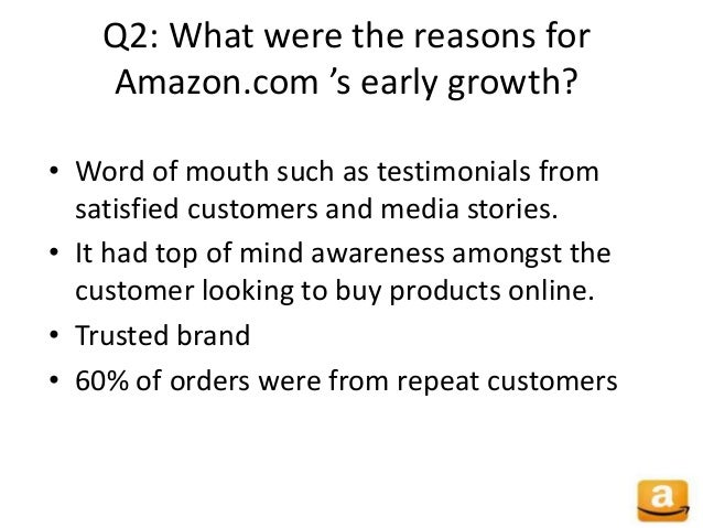 Q2: What were the reasons for Amazon.com 's early growth? • Word of mouth such as testimonials from satisfied customers an...
