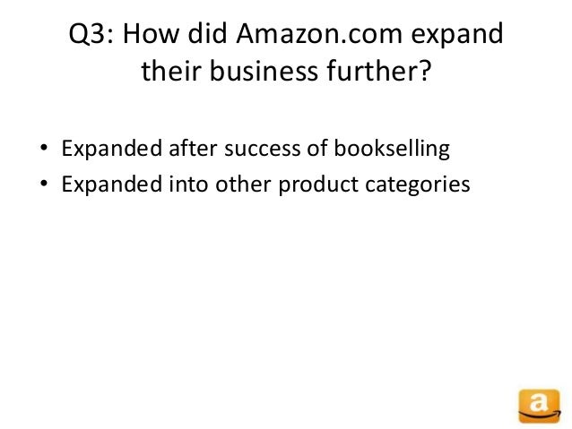 Q3: How did Amazon.com expand their business further? • Expanded after success of bookselling • Expanded into other produc...