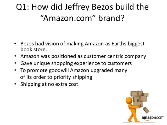 """Q1: How did Jeffrey Bezos build the """"Amazon.com"""" brand? • Bezos had vision of making Amazon as Earths biggest book store. ..."""