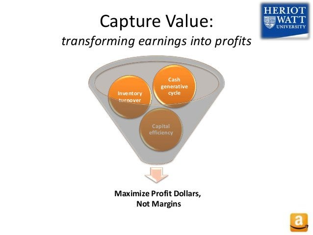 Capture Value: transforming earnings into profits Capital efficiency Inventory turnover Cash generative cycle Maximize Pro...