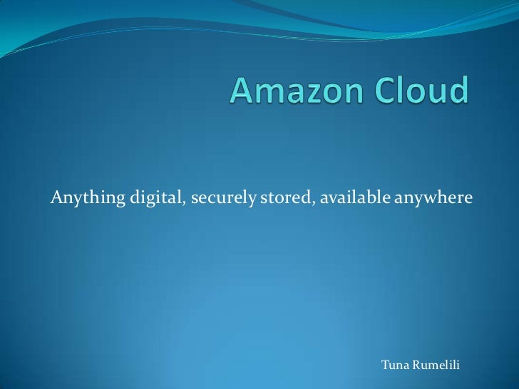 Amazon Cloud<br />Anything digital, securely stored, available anywhere  <br />Tuna Rumelili<br />