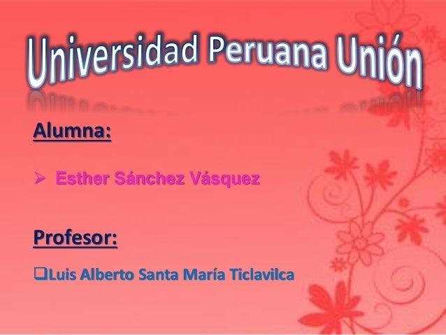 Alumna:  Esther Sánchez Vásquez Profesor: Luis Alberto Santa María Ticlavilca