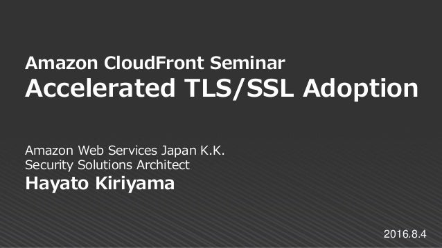 Amazon Web Services Japan K.K. Security Solutions Architect Hayato Kiriyama Amazon CloudFront Seminar Accelerated TLS/SSL ...
