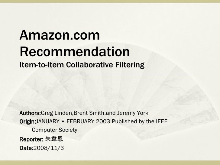 Amazon.com Recommendation Item-to-Item Collaborative Filtering Authors: Greg Linden,Brent Smith,and Jeremy York Origin: JA...