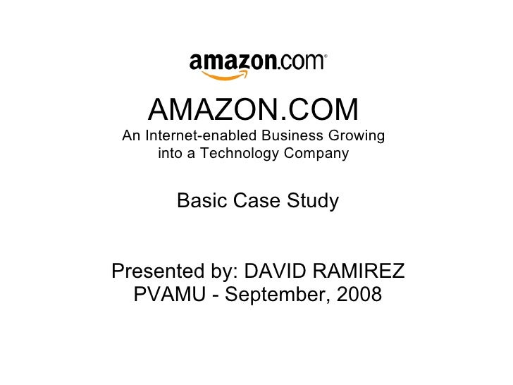 AMAZON.COM An Internet-enabled Business Growing into a Technology Company Basic Case Study Presented by: DAVID RAMIREZ PVA...