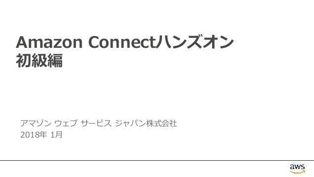 Amazon Connectハンズオン 初級編 アマゾン ウェブ サービス ジャパン株式会社 2018年 1⽉