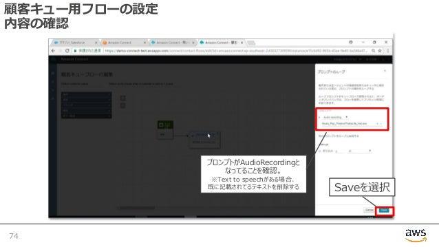 顧客キュー⽤フローの設定 内容の確認 74 Saveを選択 プロンプトがAudioRecordingと なってることを確認。 ※Text to speechがある場合、 既に記載されてるテキストを削除する