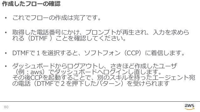 作成したフローの確認 • これでフローの作成は完了です。 • 取得した電話番号にかけ、プロンプトが再⽣され、⼊⼒を求めら れる(DTMF )ことを確認してください。 • DTMFで1を選択すると、ソフトフォン(CCP)に着信します。 • ダッシ...