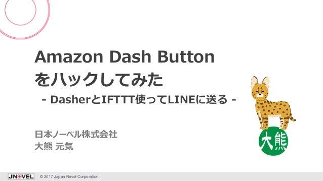 Amazon Dash Button をハックしてみた - DasherとIFTTT使ってLINEに送る - © 2017 Japan Novel Corporation 1 大熊 元気 日本ノーベル株式会社