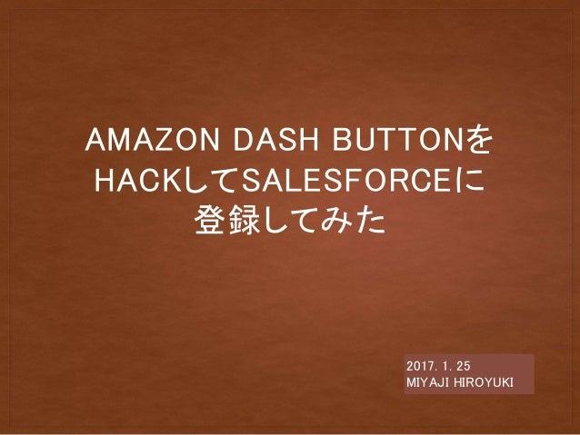 AMAZON DASH BUTTONを HACKしてSALESFORCEに 登録してみた 2017. 1. 25 MIYAJI HIROYUKI