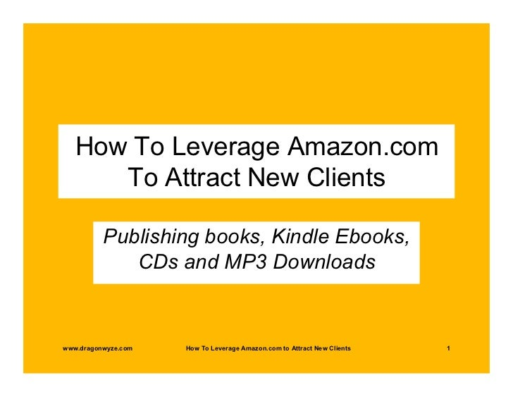 How To Leverage Amazon.com      To Attract New Clients          Publishing books, Kindle Ebooks,             CDs and MP3 D...