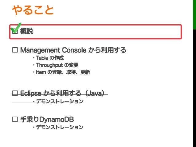 やること□ 概説□ Management Console から利用する・Table の作成・Throughput の変更・Item の登録、取得、更新□ Eclipse から利用する(Java)・デモンストレーション□ 手乗りDynamoDB・...