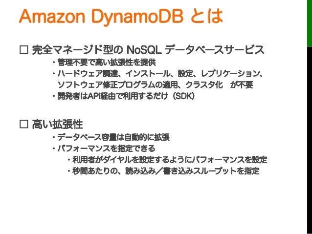 Amazon DynamoDB とは□ 完全マネージド型の NoSQL データベースサービス・管理不要で高い拡張性を提供・ハードウェア調達、インストール、設定、レプリケーション、ソフトウェア修正プログラムの適用、クラスタ化が不要・開発者はA...