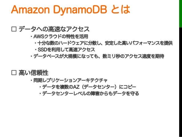 Amazon DynamoDB とは□ データへの高速なアクセス・AWSクラウドの特性を活用・十分な数のハードウェアに分散し、安定した高いパフォーマンスを提供・SSDを利用して高速アクセス・データベースが大規模になっても、数ミリ秒のアクセス...