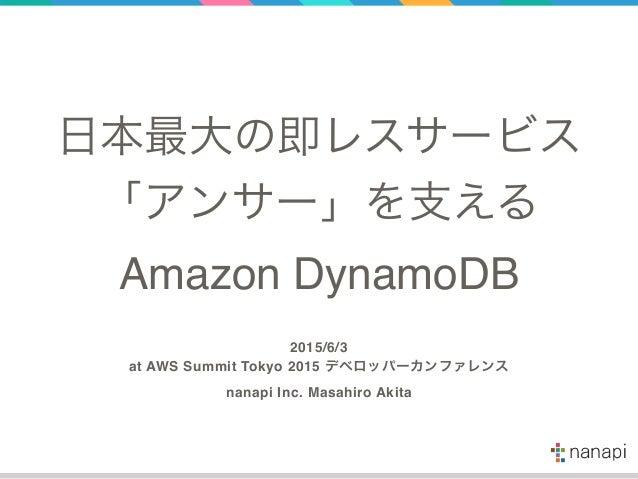 日本最大の即レスサービス 「アンサー」を支える Amazon DynamoDB 2015/6/3 at AWS Summit Tokyo 2015 デベロッパーカンファレンス nanapi Inc. Masahiro Akita