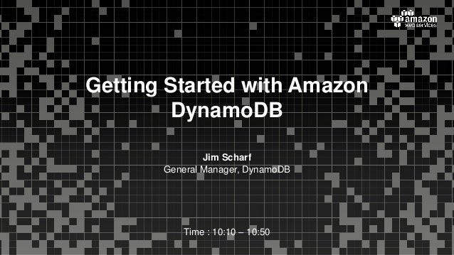 Jim Scharf General Manager, DynamoDB Time : 10:10 – 10:50 Getting Started with Amazon DynamoDB