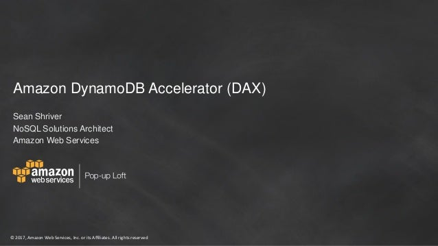 © 2017, Amazon Web Services, Inc. or its Affiliates. All rights reserved Amazon DynamoDB Accelerator (DAX) Sean Shriver No...