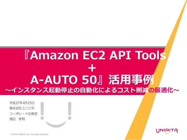 平成27年4月23日 株式会社ユニリタ コーポレート企画室 渡辺 孝則 © 2015 UNIRITA Inc. All rights reserved. 『Amazon EC2 API Tools + A-AUTO 50』活用事例 ~インスタン...