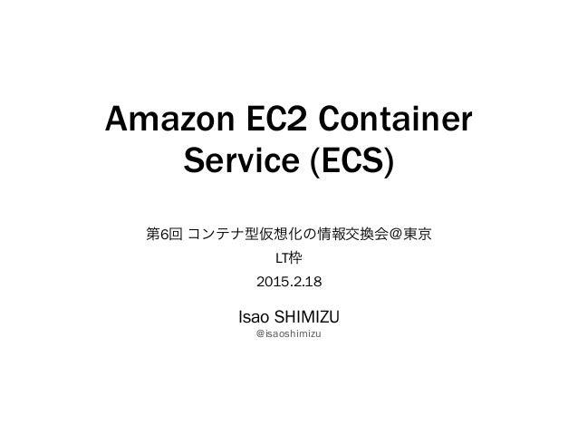 Amazon EC2 Container Service (ECS) 第6回 コンテナ型仮想化の情報交換会@東京 LT枠 2015.2.18 Isao SHIMIZU @isaoshimizu