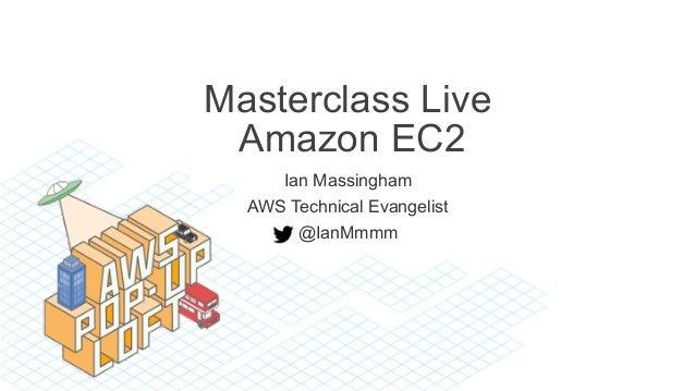 Masterclass Live Amazon EC2 Ian Massingham AWS Technical Evangelist @IanMmmm
