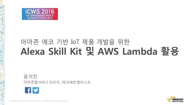 © 2015, Amazon Web Services, Inc. or its Affiliates. All rights reserved. 아마존 에코 n반 6RT 제품 개발을 위한 Alexa Skill Kit 및 AWS La...
