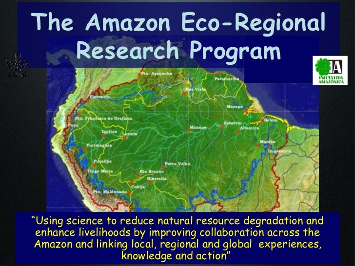 """The Amazon Eco-Regional Research Program """" Using science to reduce natural resource degradation and enhance livelihoods by..."""