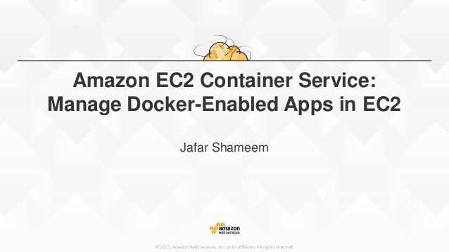 ©2015, Amazon Web Services, Inc. or its affiliates. All rights reserved Amazon EC2 Container Service: Manage Docker-Enable...